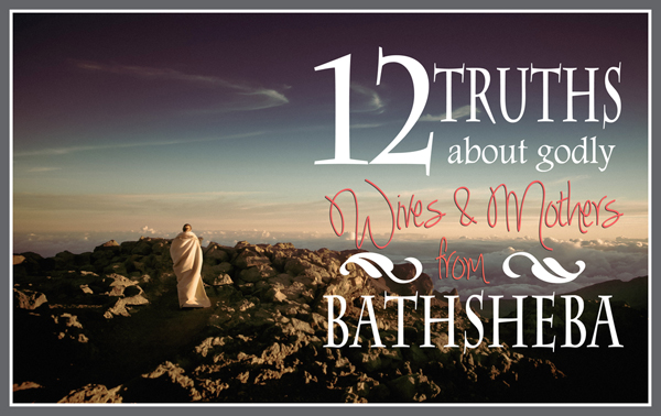 12 Truths About Godly Mothers from Bathsheba