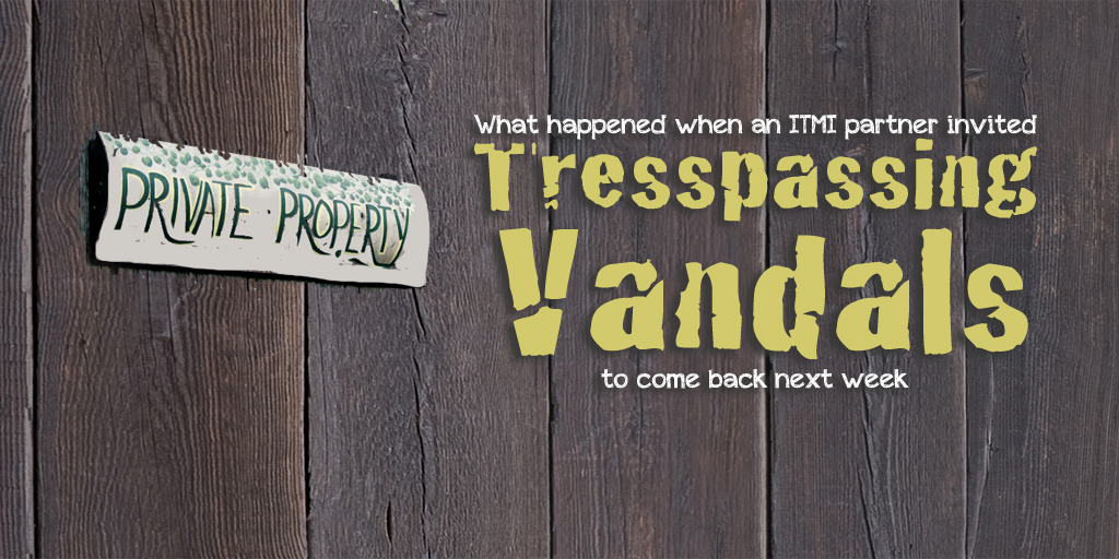 What Happened When an ITMI Partner Invited Trespassing Vandals to Come Back Next Week