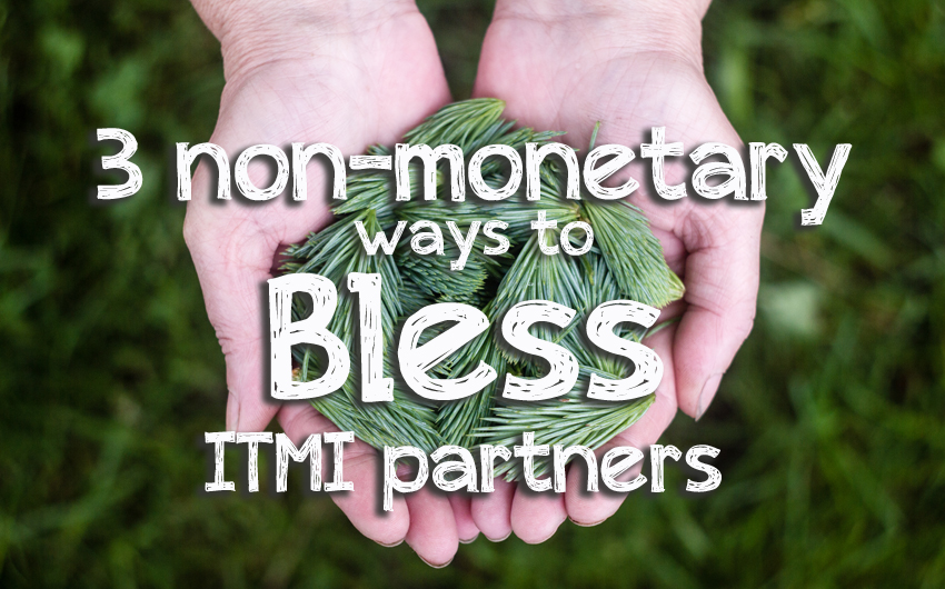 3 Non-Monetary Ways You Can Bless ITMI Partners