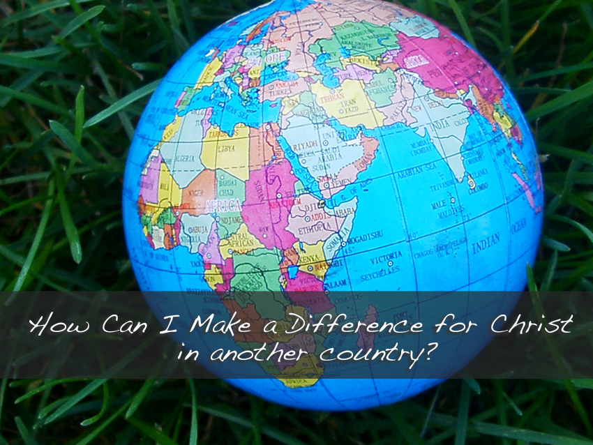 How Can I Make a Difference for Christ in Another Country?