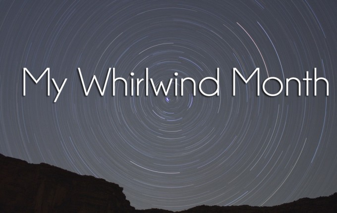 My Whirlwind Month