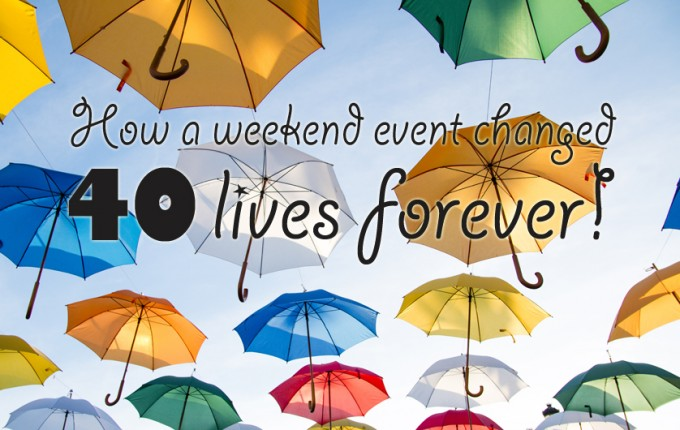 How a Weekend Event Changed 40 (+) Lives Forever!