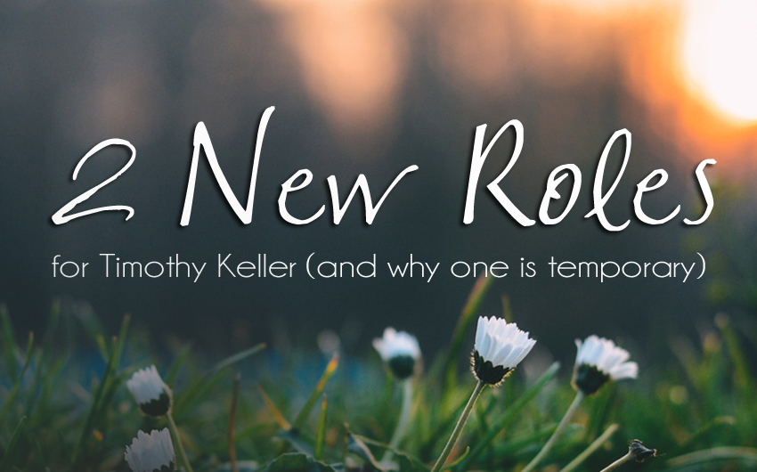 2 New Roles for Tim Keller (and why one is temporary)