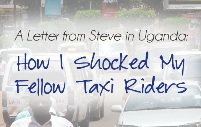 A Letter from Steve in Uganda: How I Shocked My Fellow Taxi Riders