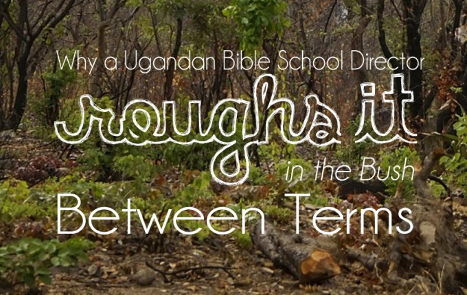 Why a Ugandan Bible School Director Roughs it in the Bush Between Terms