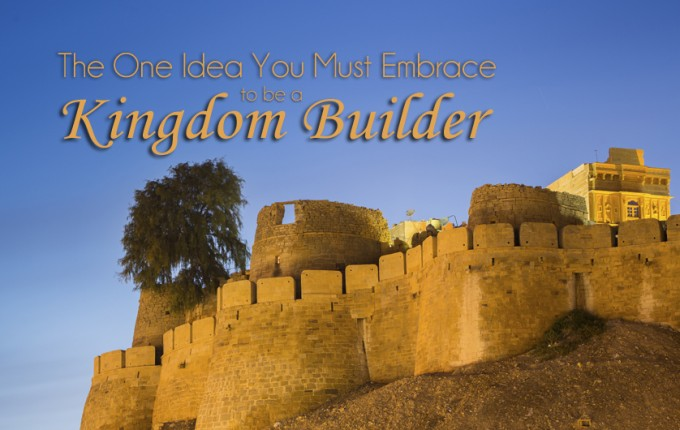 The One Idea You Must Embrace to Be a Kingdom Builder