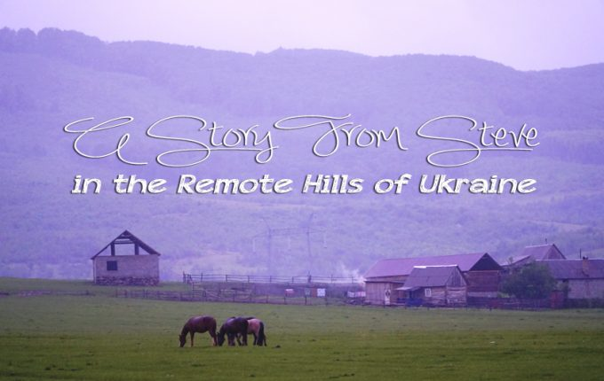 A Story from Steve in the Remote Hills of Ukraine