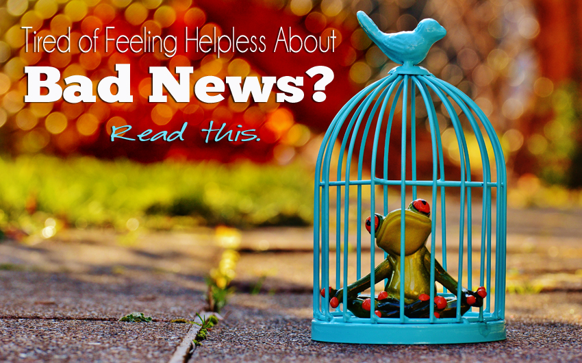 Tired of Feeling Helpless About Bad News? Read This.