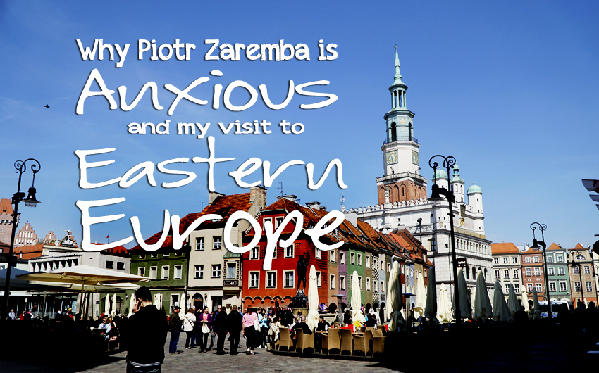 Dear Team: Why Piotr Zaremba is Anxious and My Visit to Eastern Europe