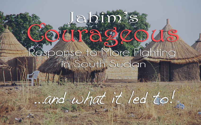 Jahim's Courageous Response to More Fighting in South Sudan…and What it Led to.