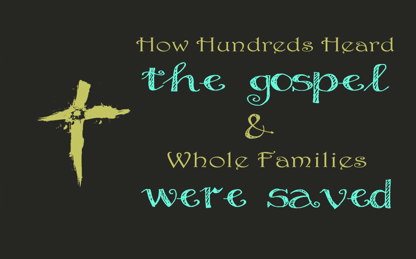 How Hundreds Heard the Gospel and Whole Families were Saved