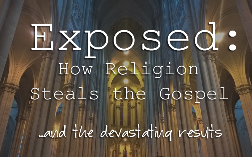 Exposed: How Religion Steals the Gospel…and the devastating results.