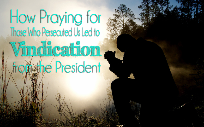 How Praying for Those Who Persecute Us Led to Vindication from the President