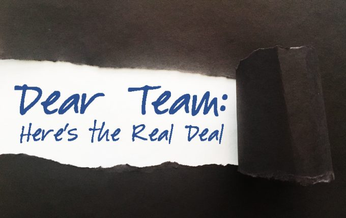 Dear Team: Here's the Real Deal