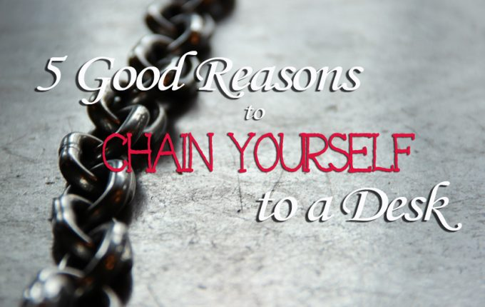 Five Good Reasons to Chain Yourself to a Desk