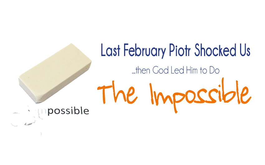 Last February, Piotr Shocked Us…then God Led Him to Do the Impossible.