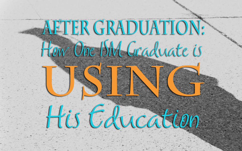 After Graduation: How One ISM Graduate is Using His Education
