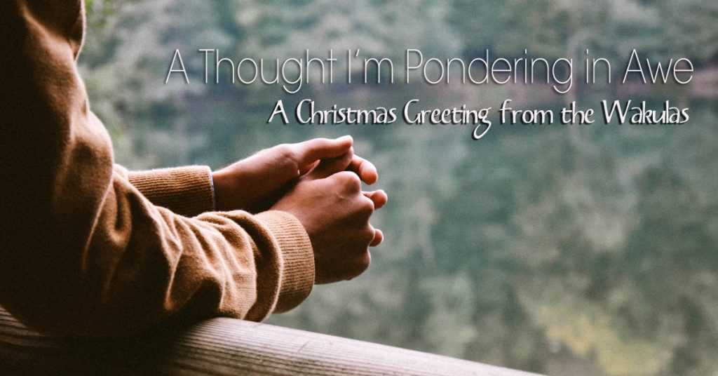 A Thought I'm Pondering in Awe – A Christmas Greeting from the Wakulas