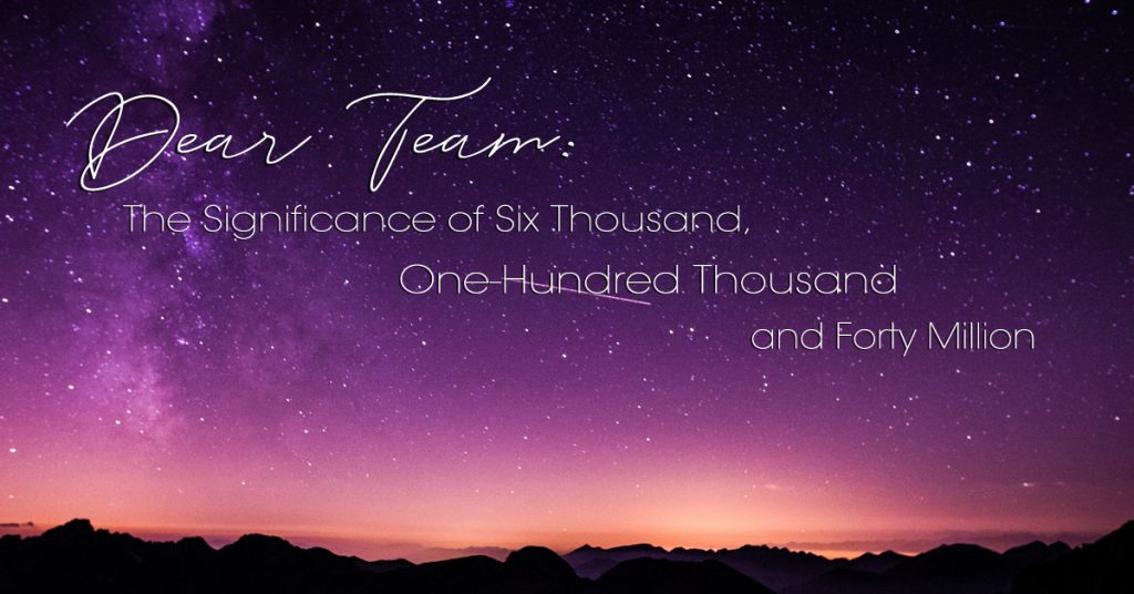 Dear Team: The Significance of Six Thousand, One-Hundred Thousand and Forty Million