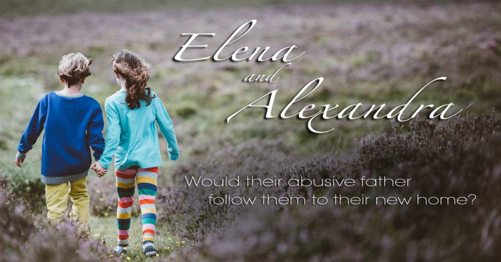 Elena and Alexandra – Would their abusive father follow them to their new home?