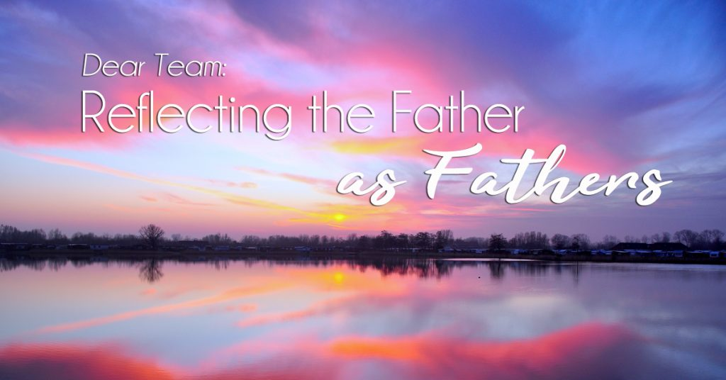 Dear Team: Reflecting the Father as Fathers