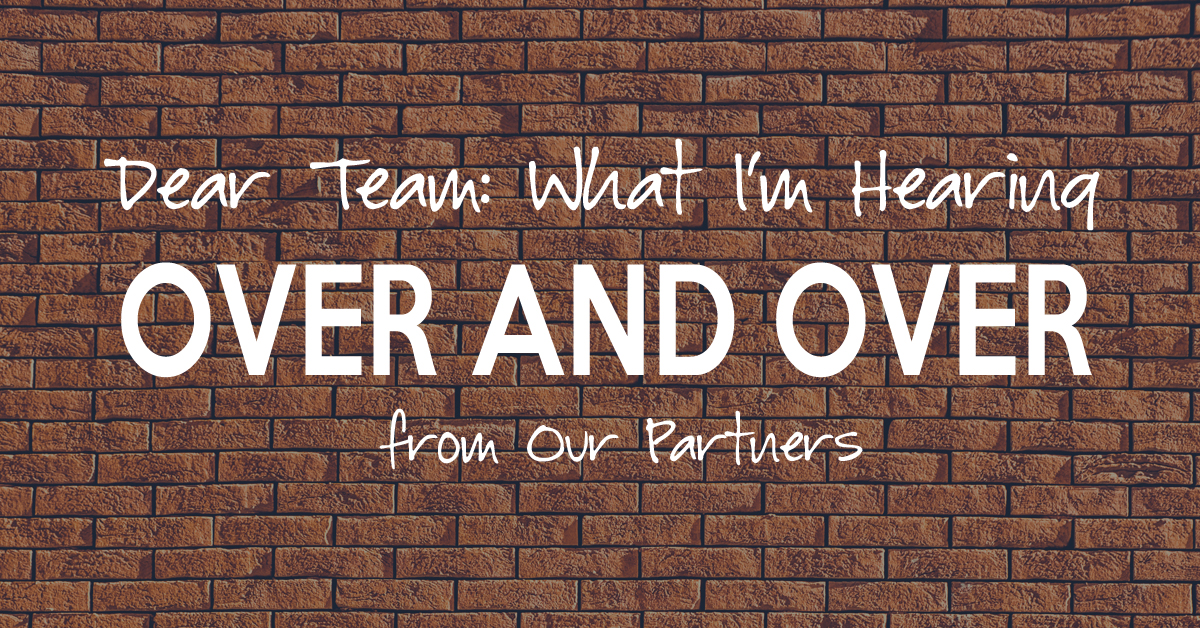 Dear Team: What I'm Hearing Over and Over from Our Partners