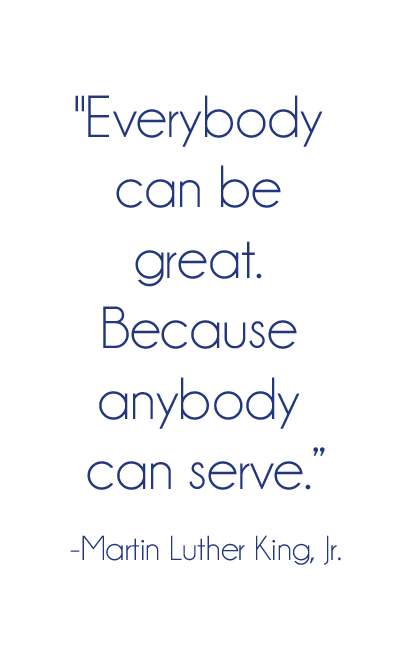 Everybody can be great. Because anyone can serve. -Martin Luther King Jr.